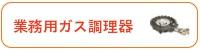 厨房機器の買取品目6:ガスレンジ・ガステーブルなど業務用ガス調理器