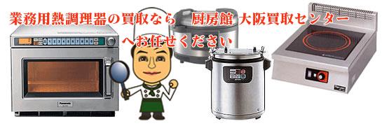 業務用熱調理器の買取なら厨房館大阪買取センターへお任せください