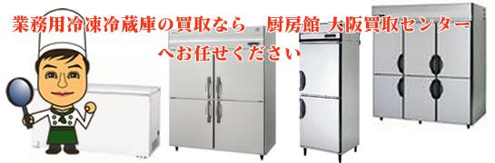 業務用冷凍冷蔵庫の買取なら、厨房館大阪買取センターへお任せください。